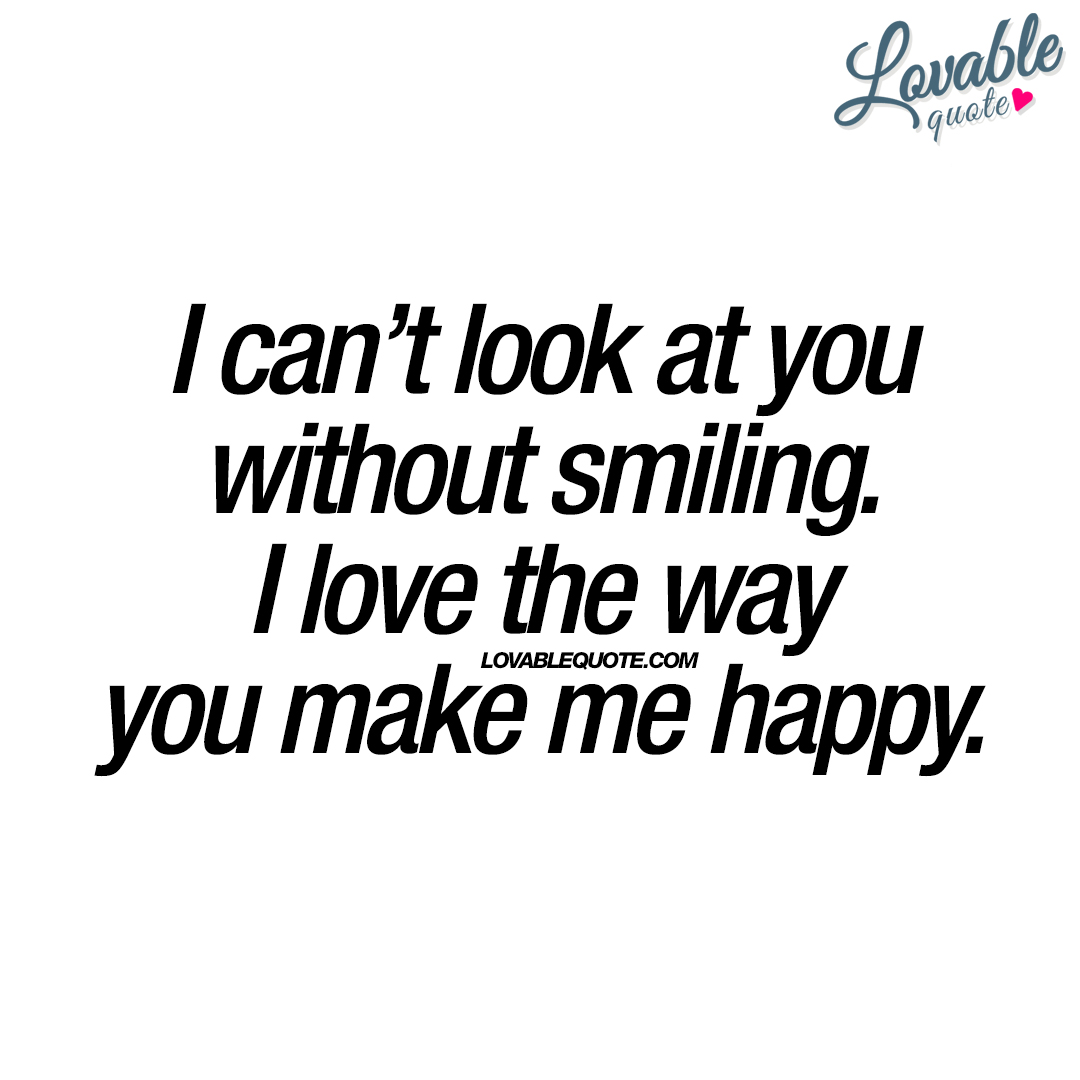 I Can't Look At You Without Smiling. I Love The Way You