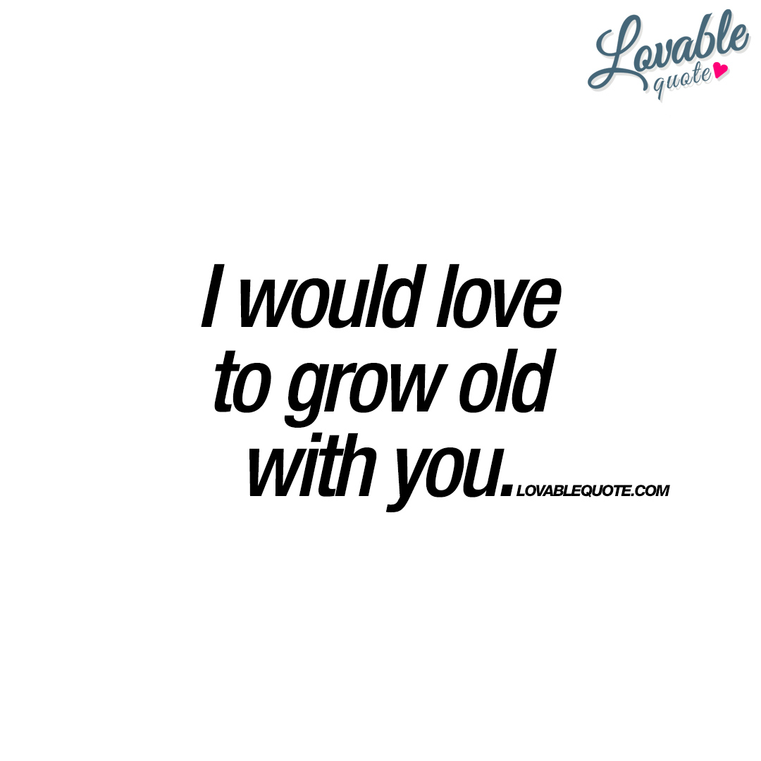 I would love to grow old with you   The ultimate quote about ...