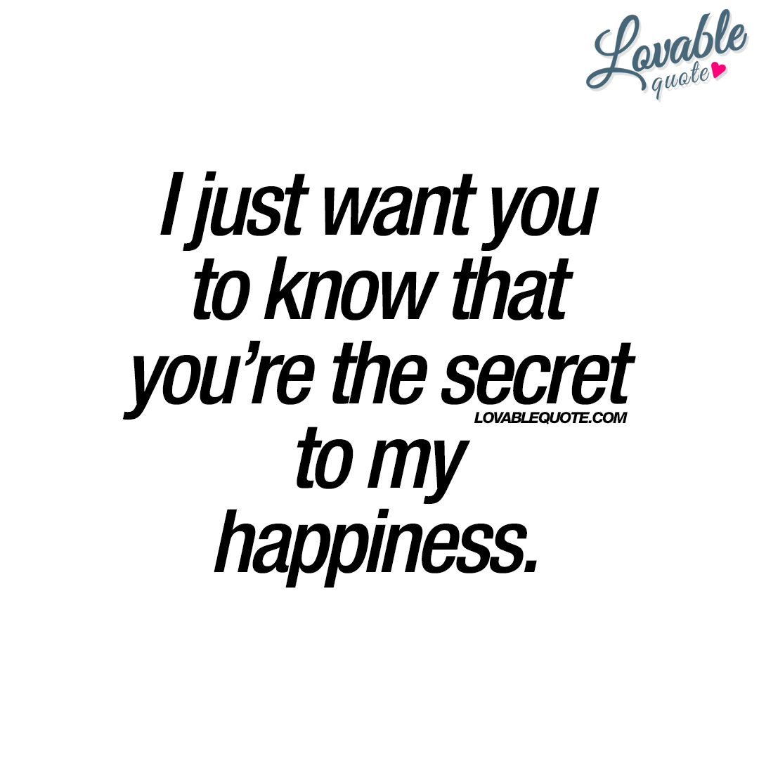 I just want you to know that you\'re the secret to my ...
