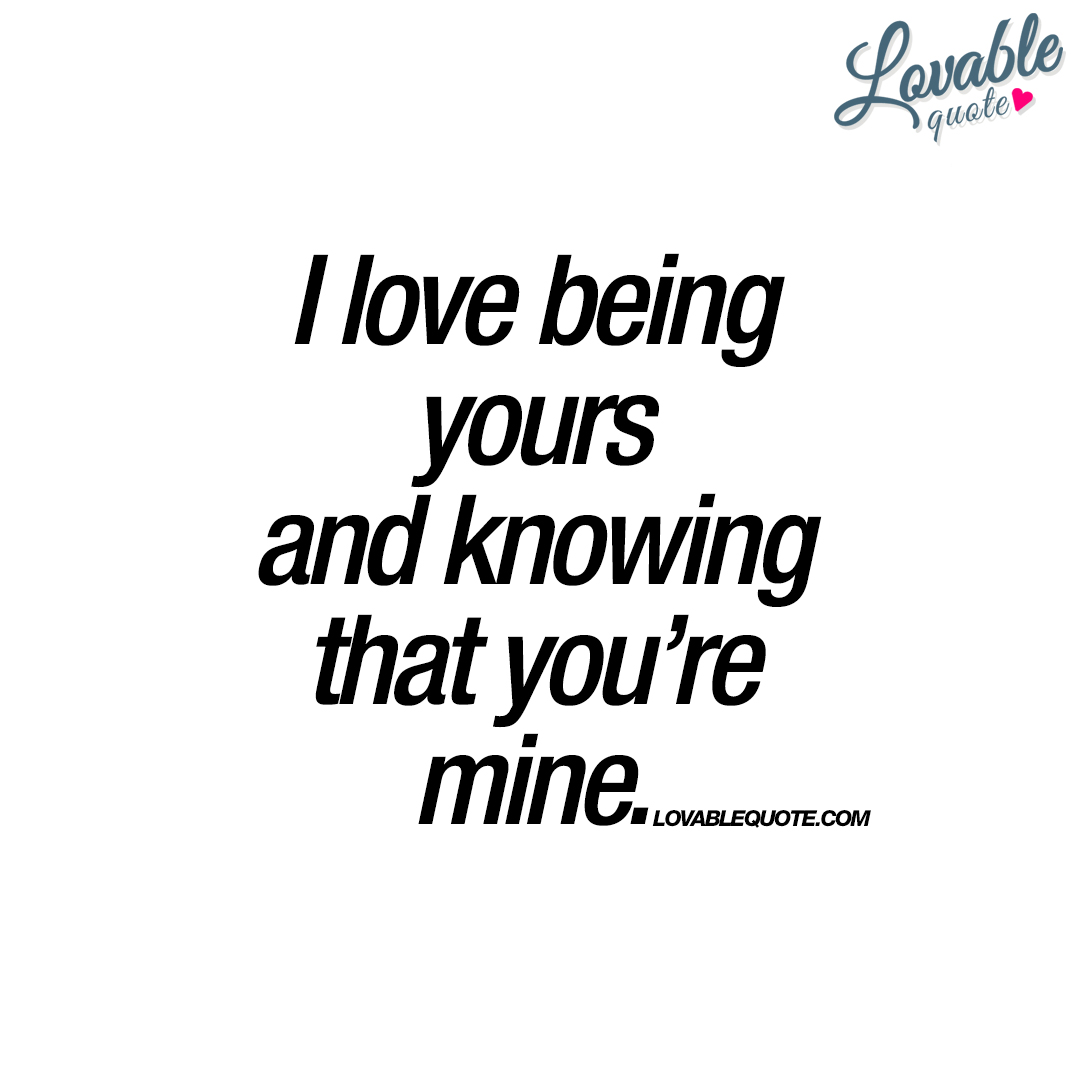 Being In Love Quotes I Love Being Yours And Knowing That You're Mine  Romantic Quotes