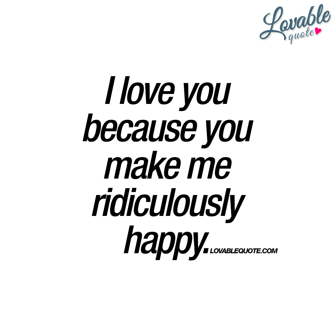 Quotes To Make You Happy I Love You Because You Make Me Ridiculously Happy  Love Quote