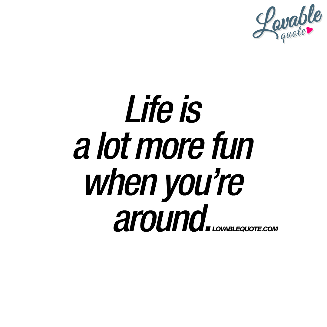 Life And Happiness Quotes Life Is A Lot More Fun When You're Around  Happiness Quote For