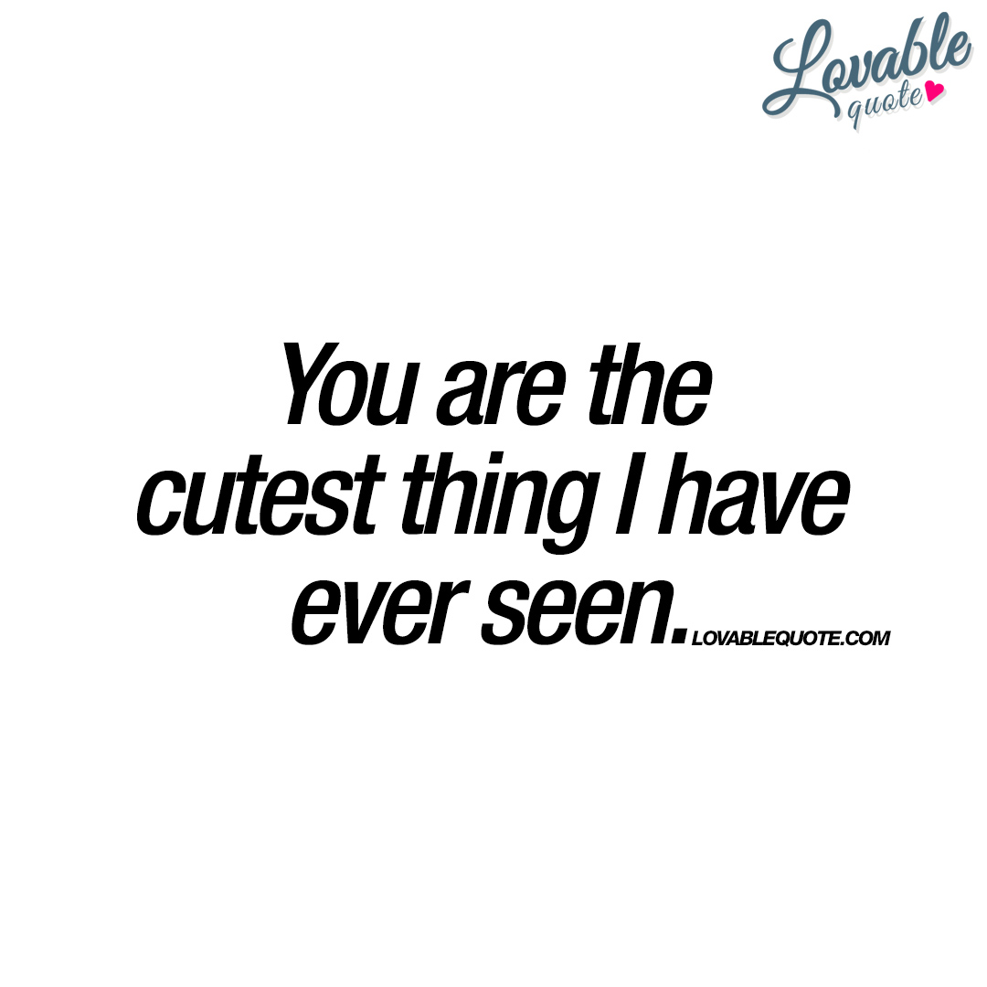 Cute Quotes You Are The Cutest Thing I Have Ever Seen  Cute Love Quotes