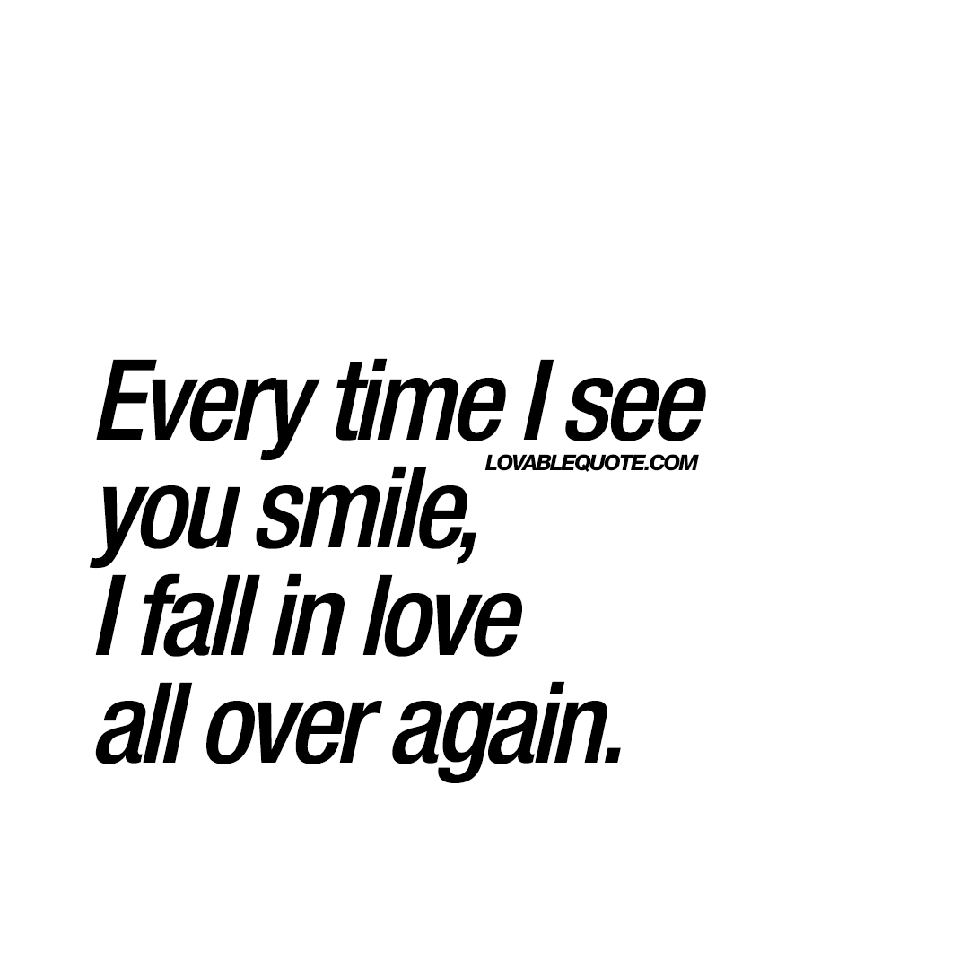 Every time I see you smile, I fall in love all over again ...
