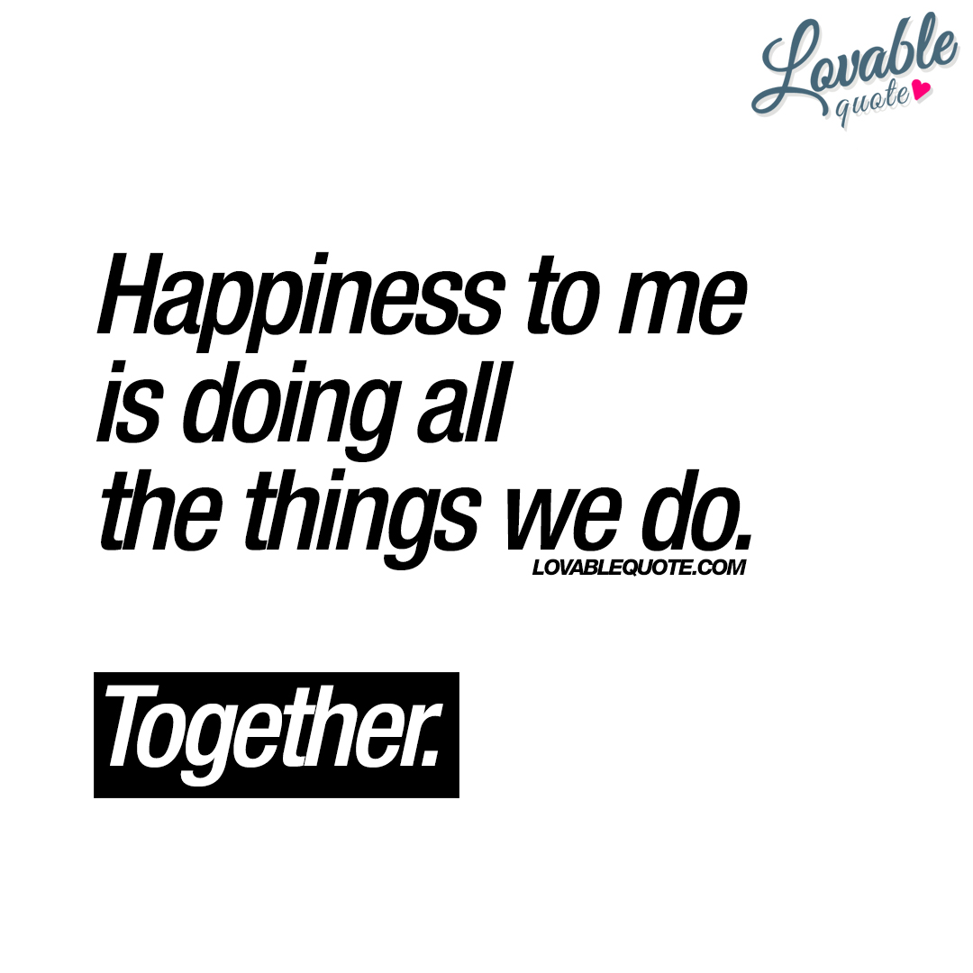 Together Quotes Happiness To Me Is Doing All The Things We Dotogether
