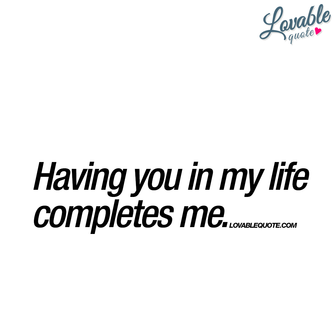 Having you in my life completes me  Lovable quote for him and her