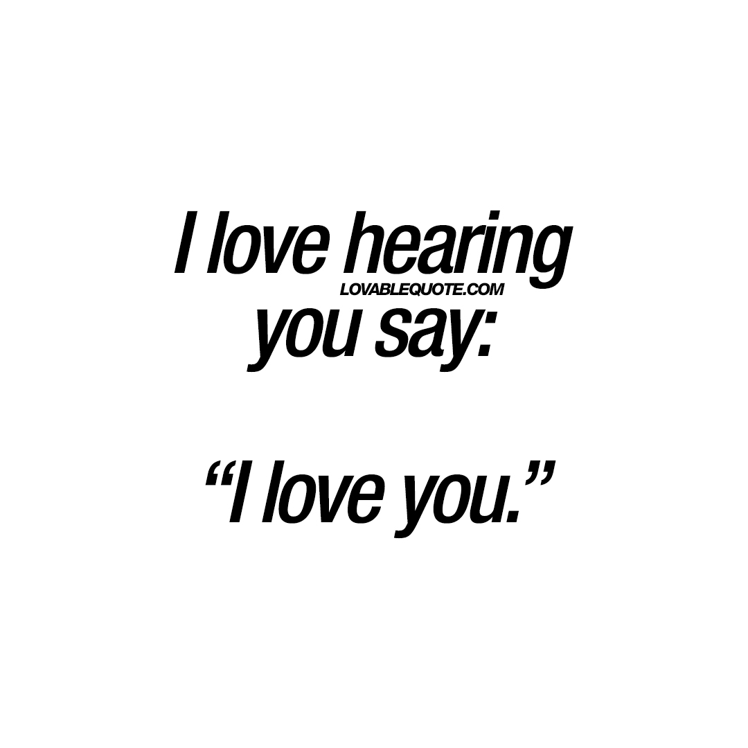 "Love You More Quotes I Love Hearing You Say ""I Love You.""  Love Quotes For Him And Her"