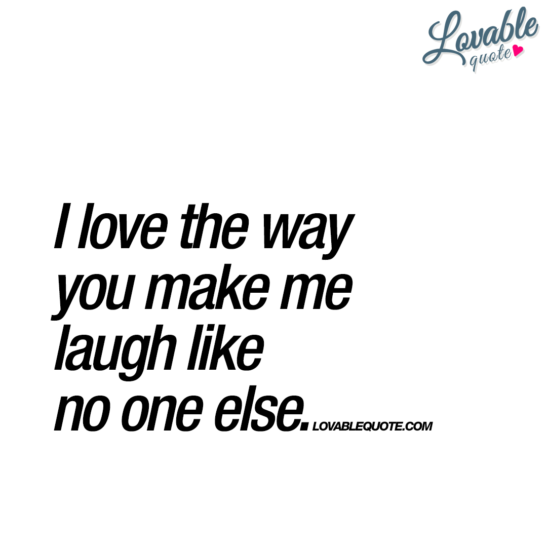 How To Make A Quote I Love The Way You Make Me Laugh Like No One Else  Happy Quote