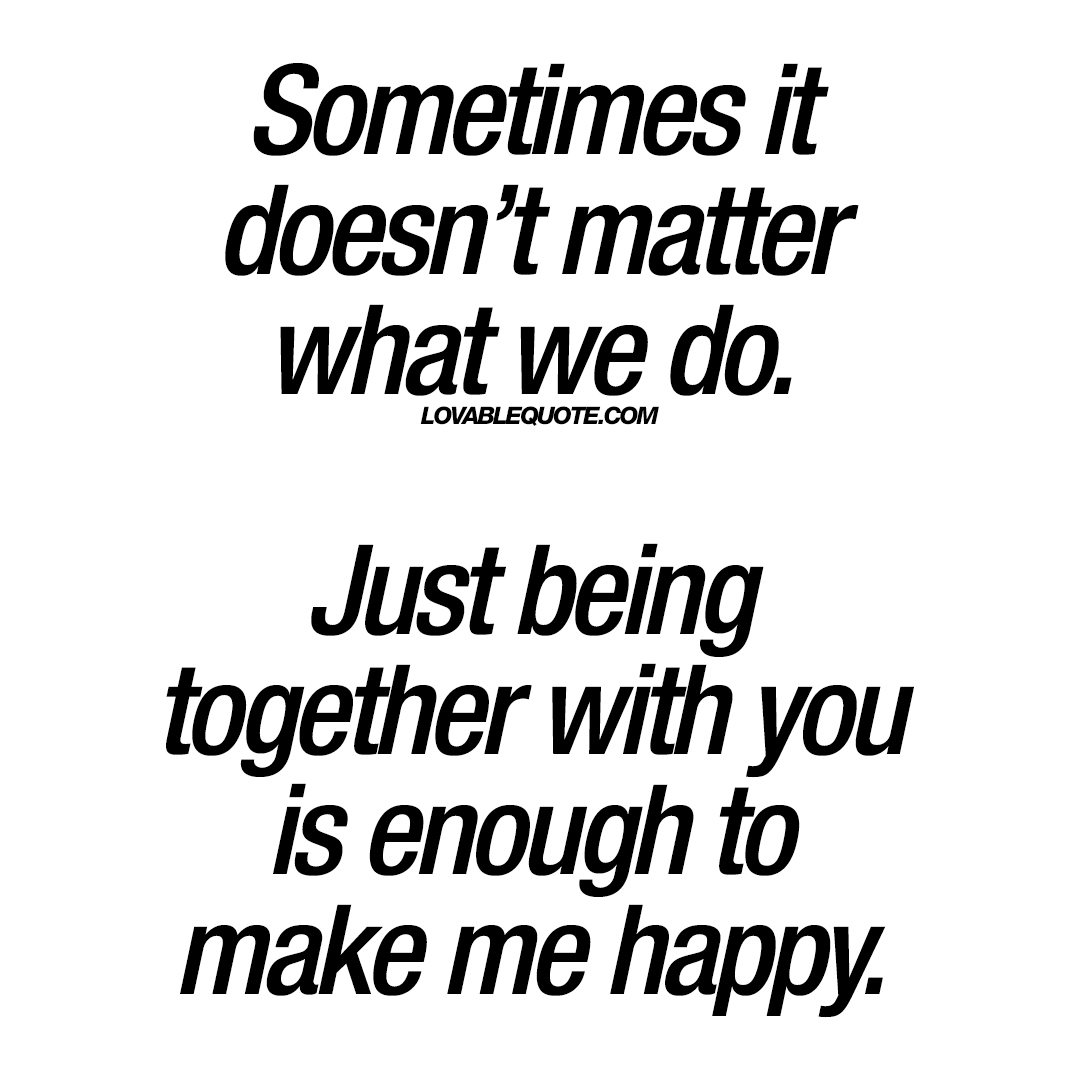 Being Together Quotes Just Being Together With You Is Enough To Make Me Happy  Lovable