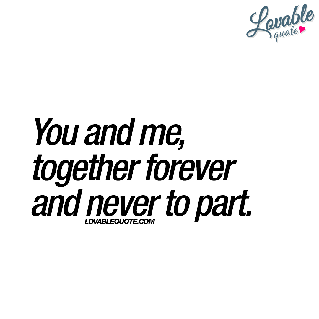 You and me, together forever and never to part | The best ...
