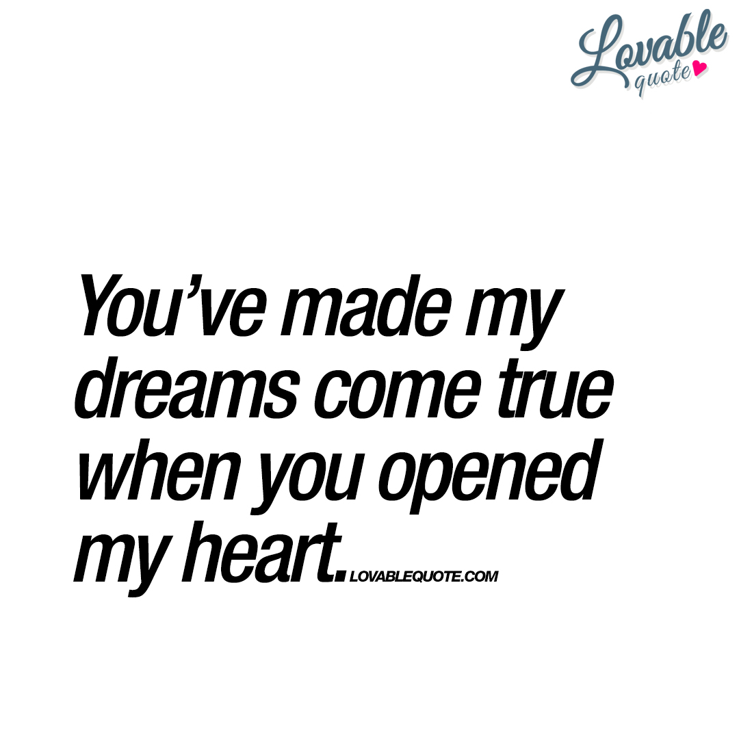 Quotes About Dreams And Love You've Made My Dreams Come True When You Opened My Heart.