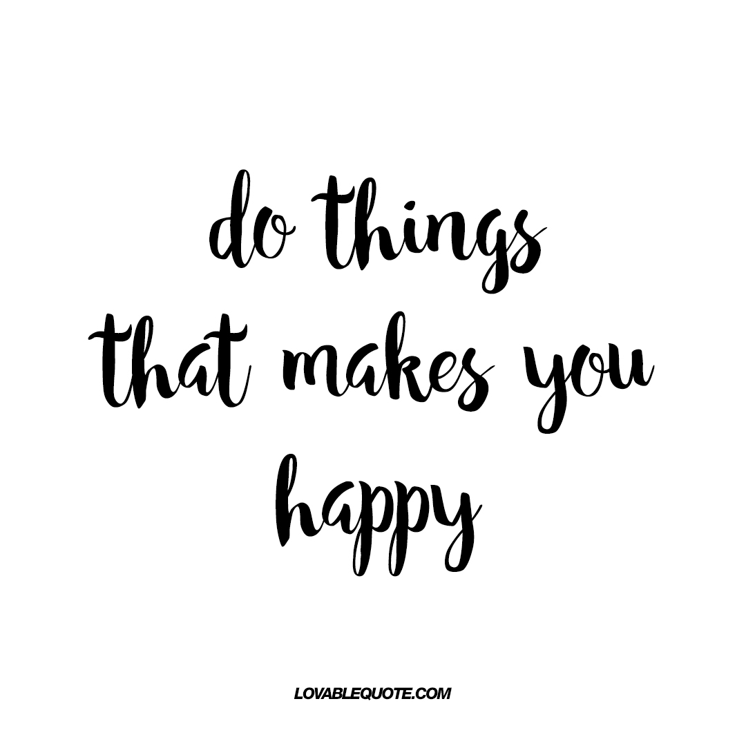 What Makes You Happy Quotes Inspiration Do Things That Makes You Happy  Quote About Happiness