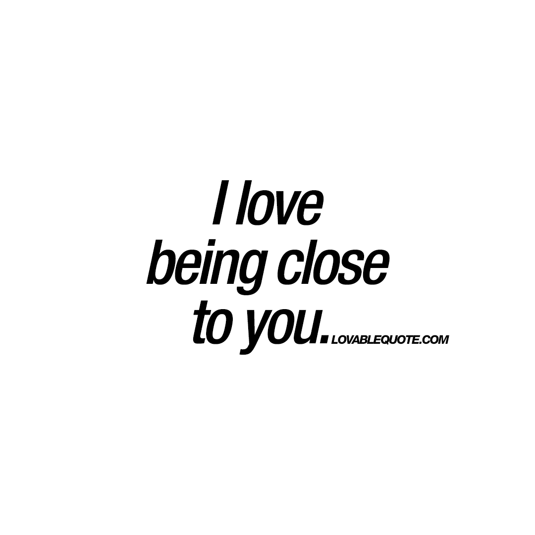 I Love Him Quotes I Love Being Close To You  The Best Lovable Quotes For Him And Her