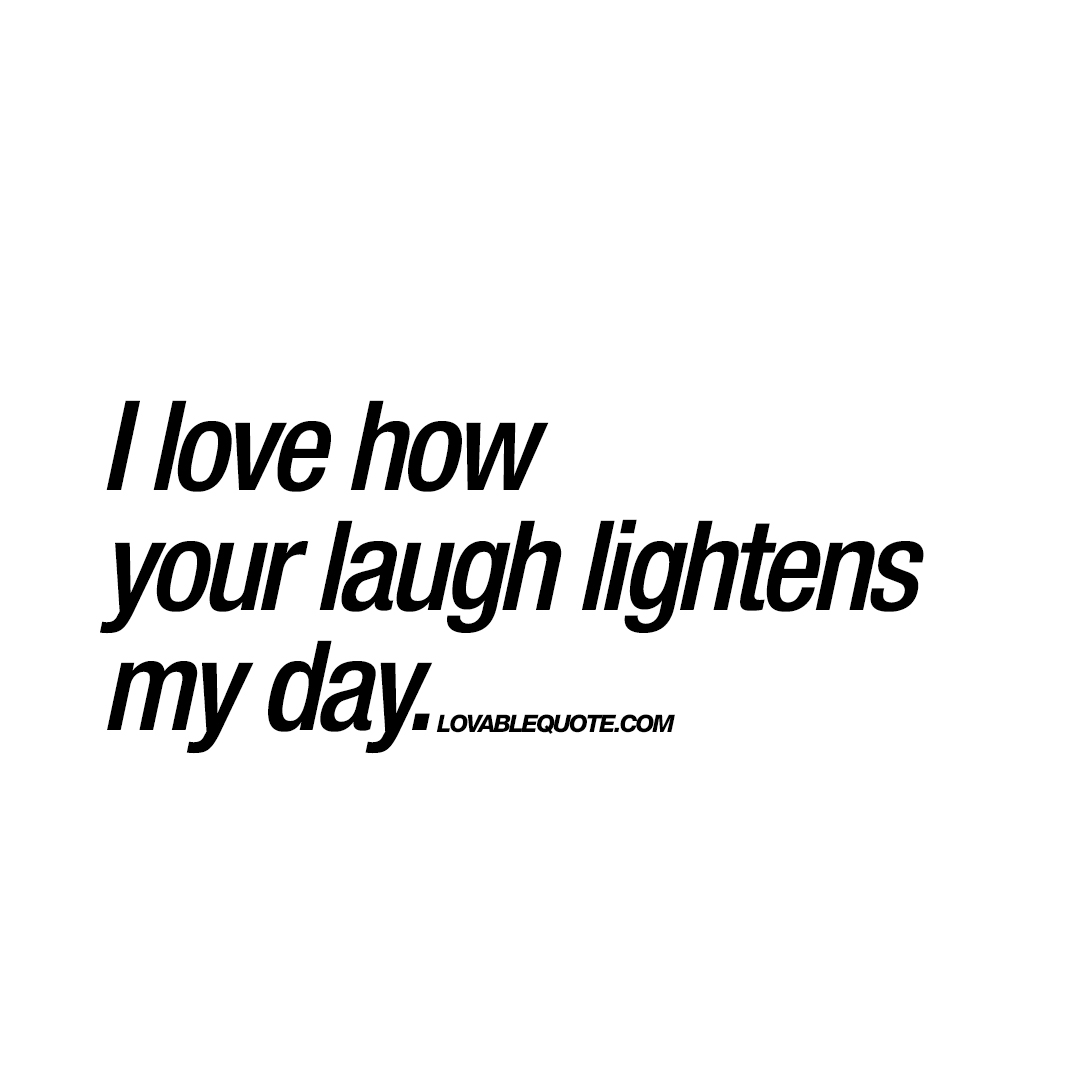 Funny Pics To Make Her Laugh 77 Best Funny Love Quotes: I Love How Your Laugh Lightens My Day