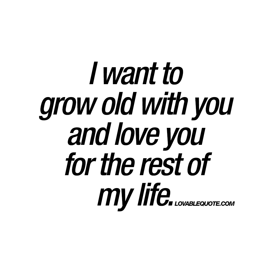 I Want To Grow Old With You And Love You For The Rest Of