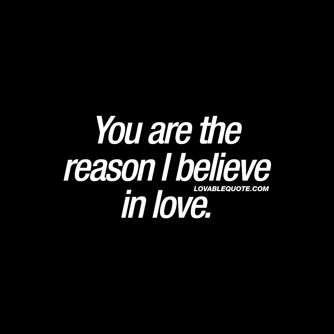 Believe In Love Quotes You Are The Reason I Believe In Love  Best Love Quotes For Him