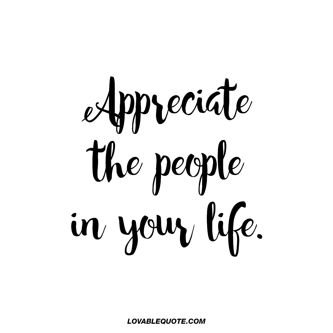 Appreciate the people in your life.