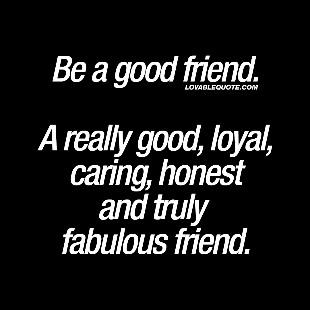 Be a good friend. A really good, loyal, caring, honest and truly fabulous friend.