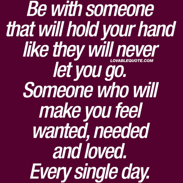 Be with someone that will hold your hand like they will never let you go.
