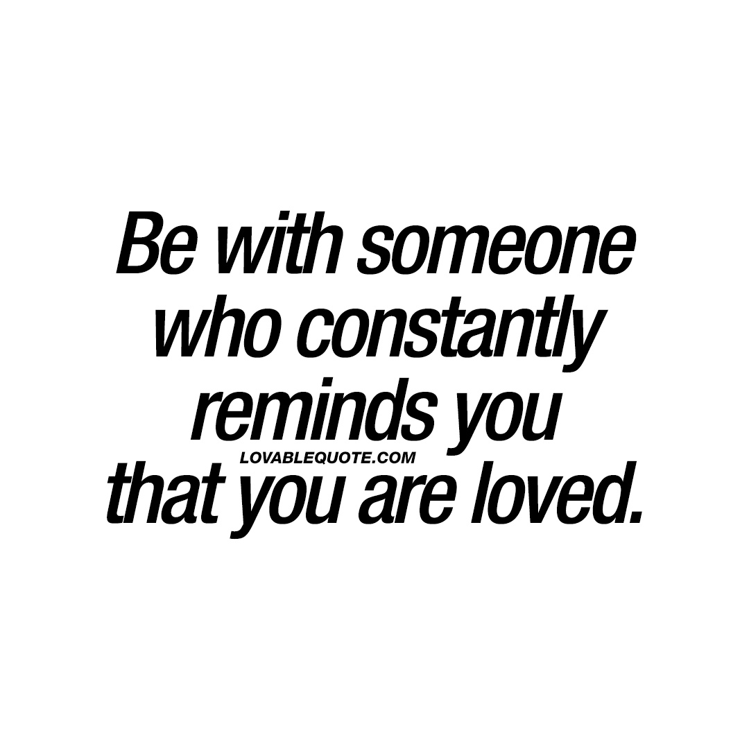 Be With Someone Who Constantly Reminds You That You Are