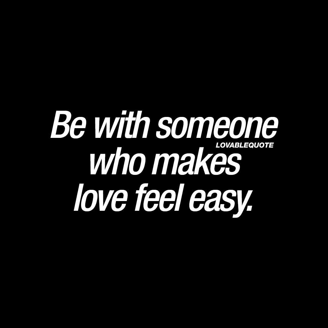 Be with someone who makes love feel easy.