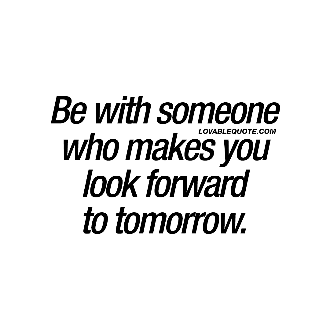 Be with someone who makes you look forward to tomorrow.
