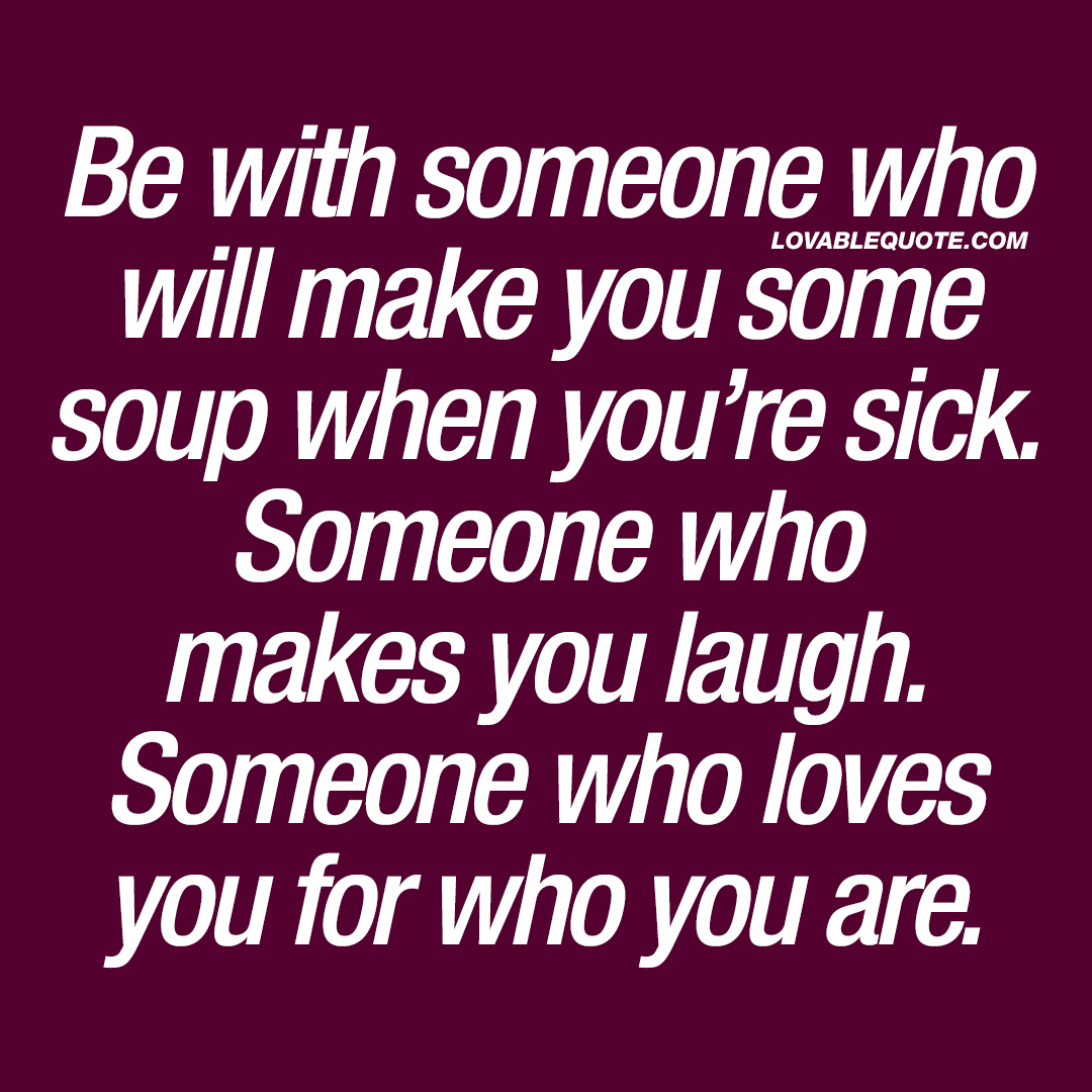 Be with someone who will make you some soup when you're sick.