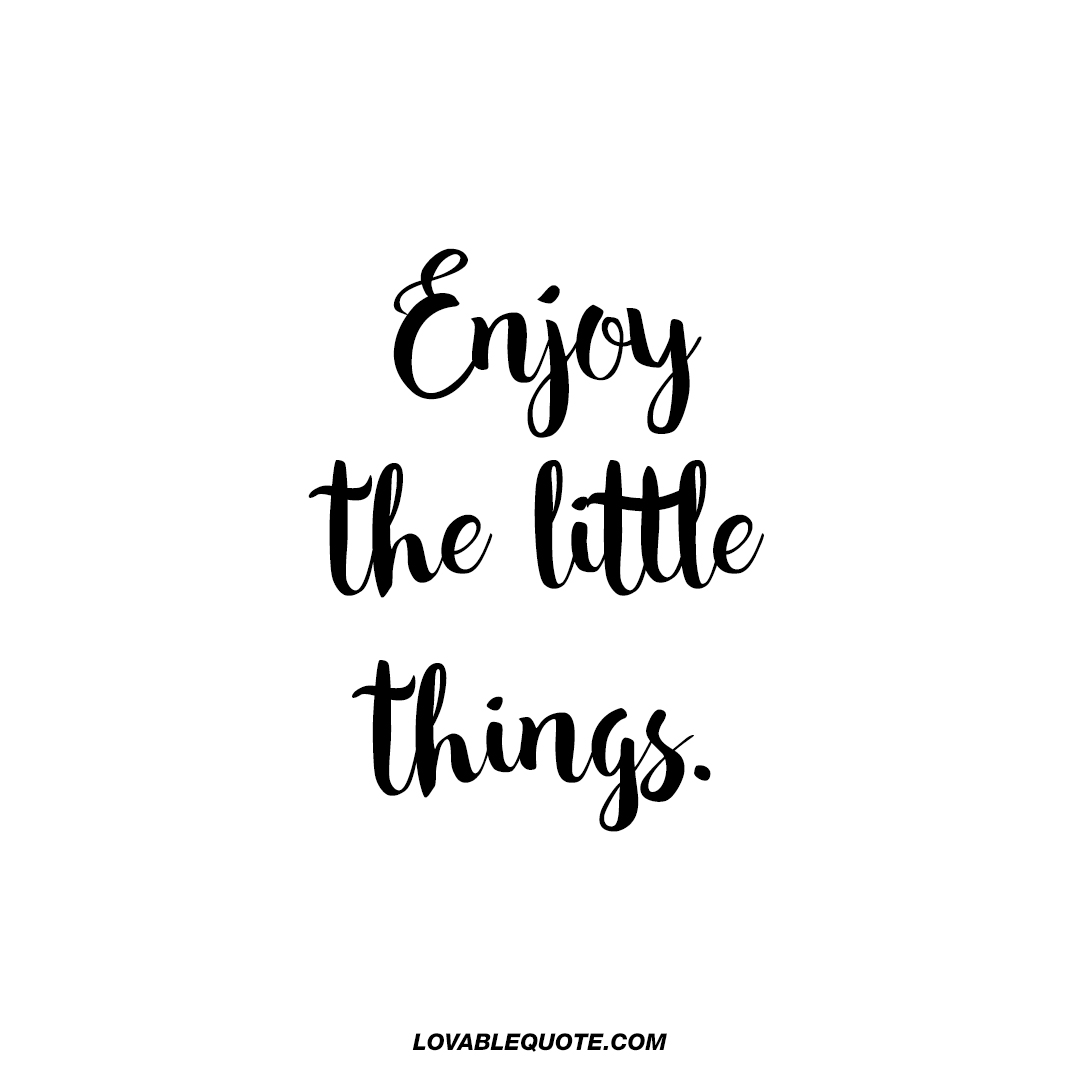 Enjoy the little things | Quotes about enjoying the little ...