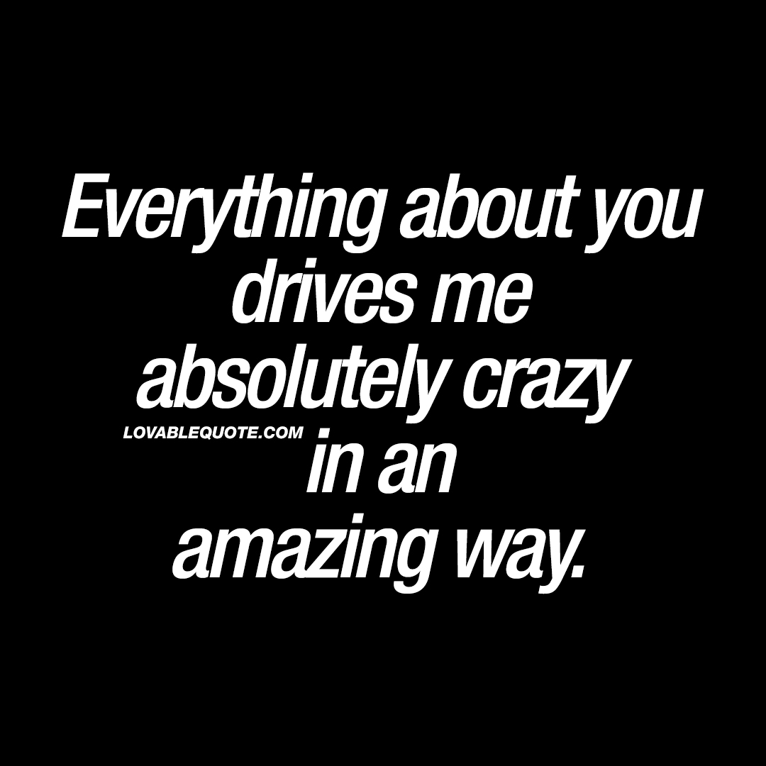 Everything about you drives me absolutely crazy in an amazing way.