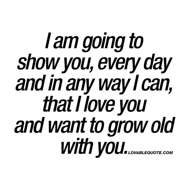 I am going to show you that I love you and want to grow old with you.