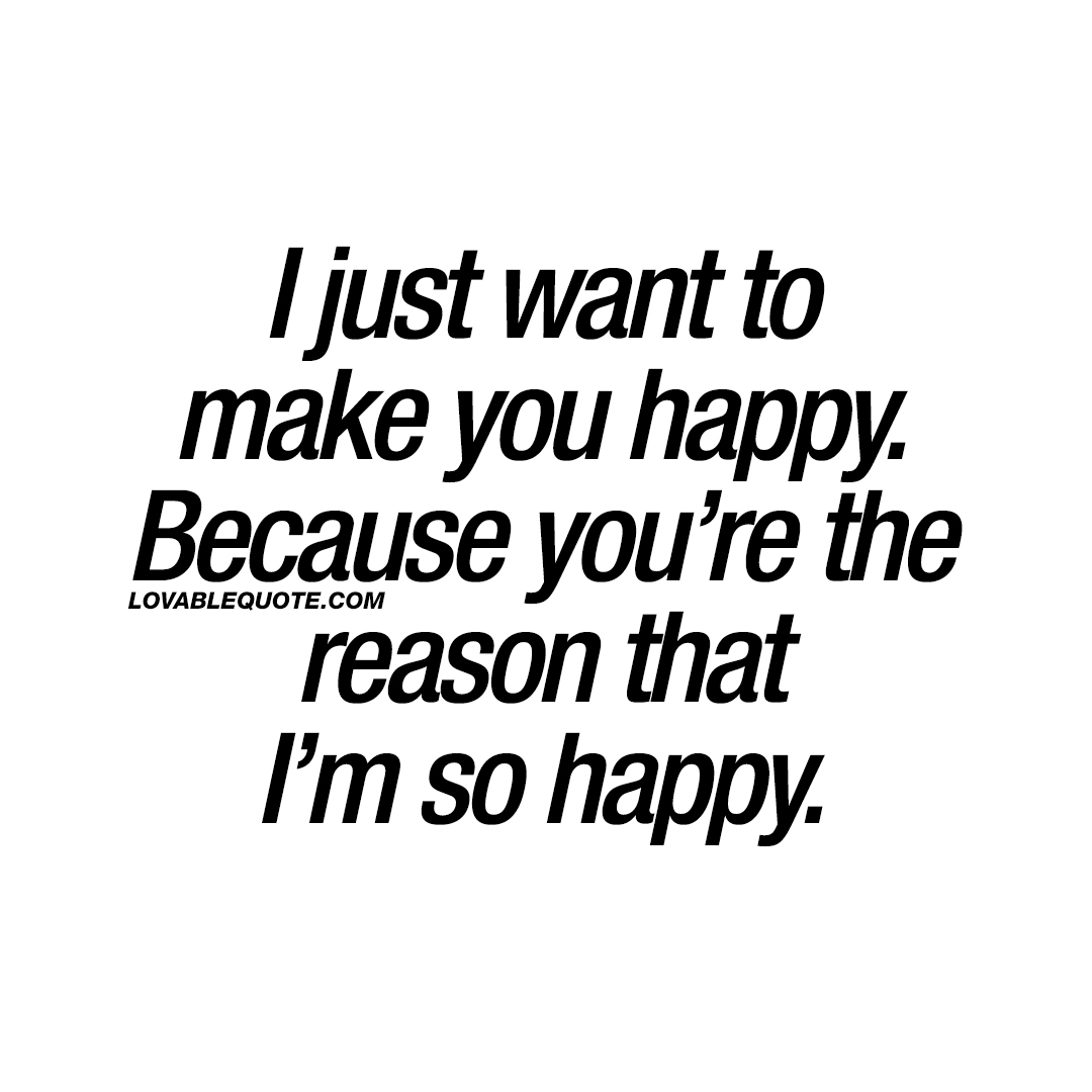 Quotes To Make You Happy I Just Want To Make You Happybecause You're The Reason That I'm