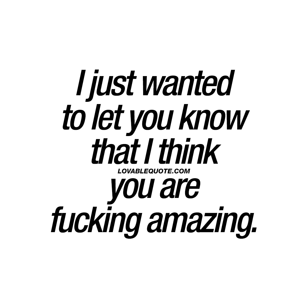 Amazing Quotes I Just Wanted To Let You Know That I Think You Are Fucking Amazing