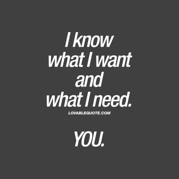 I know what I want and what I need. YOU.