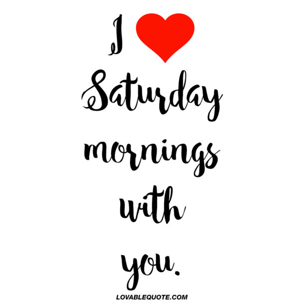 I love Saturday mornings with you.