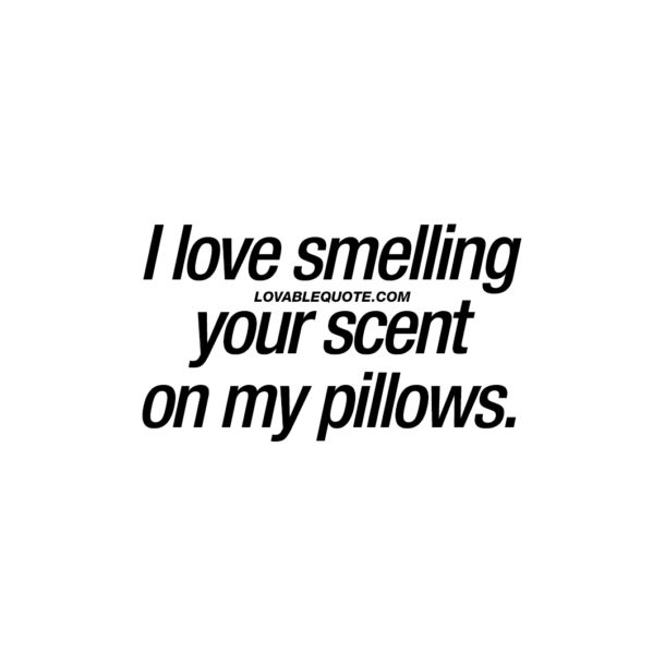 I love smelling your scent on my pillows.