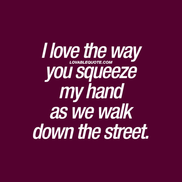 I love the way you squeeze my hand as we walk down the street.