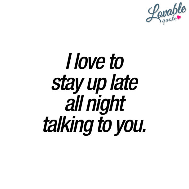I love to stay up late all night talking to you.