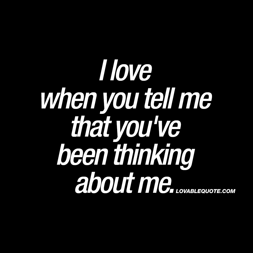 I love when you tell me that you've been thinking about me.