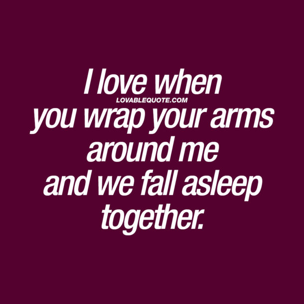 I love when you wrap your arms around me and we fall asleep together.