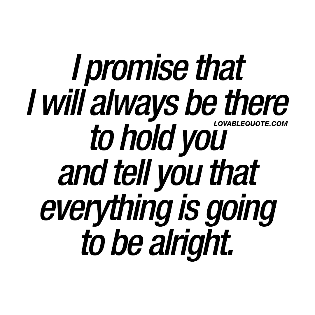 I promise that I will always be there to hold you | With you ...