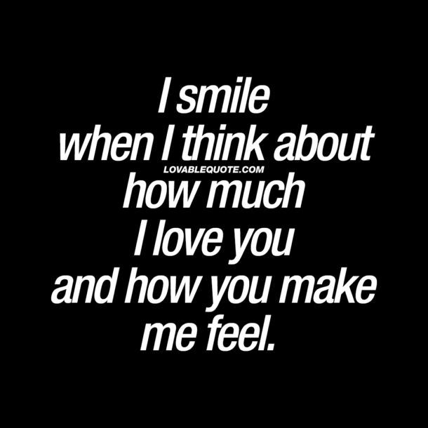 I smile when I think about how much I love you and how you make me feel.