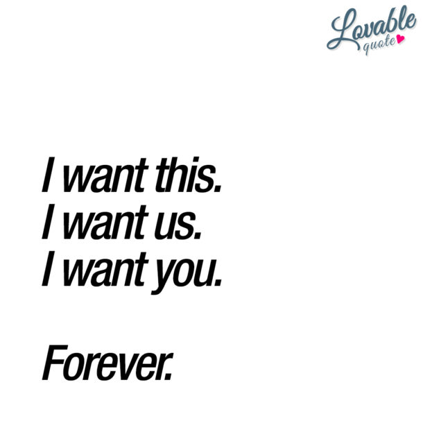 I want this. I want us. I want you. Forever.