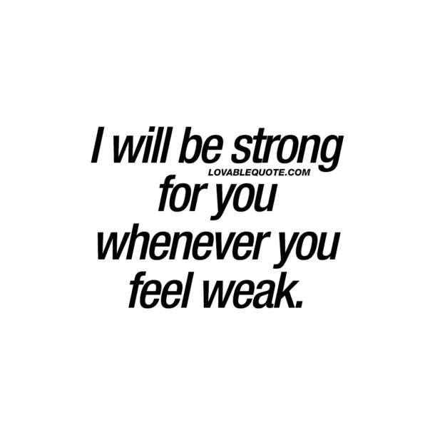 I will be strong for you whenever you feel weak.