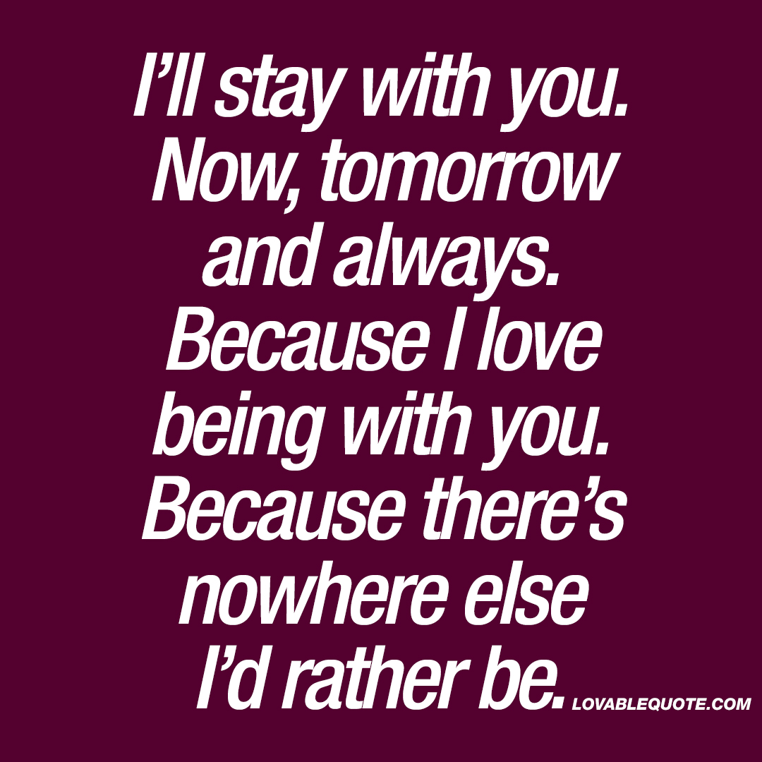 I'll stay with you. Now, tomorrow and always.