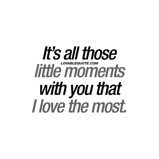 It's all those little moments with you that I love the most.