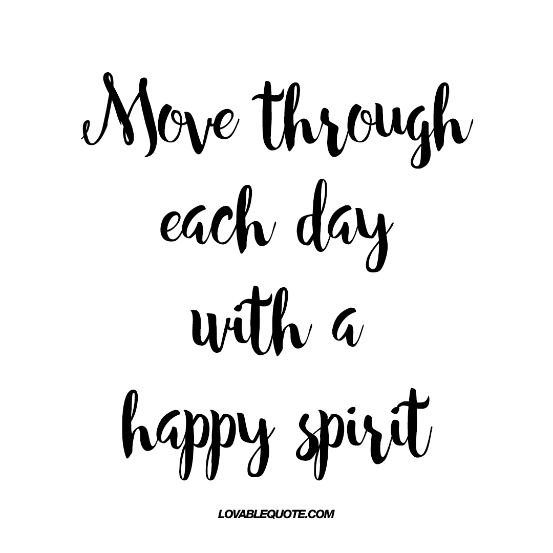 Love Move On Quotes Move Through Each Day With A Happy Spirit  Quotes About Being Happy