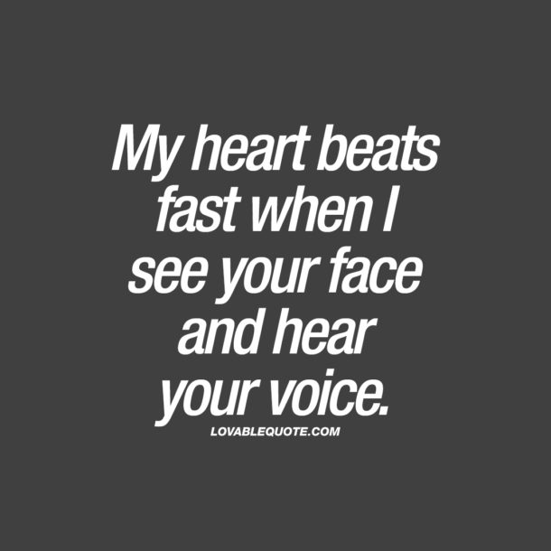 My heart beats fast when I see your face and hear your voice.
