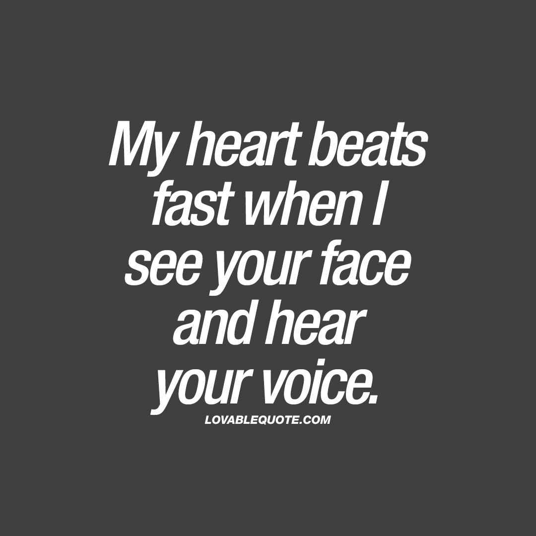 my heart beats fast when i see your face and hear your