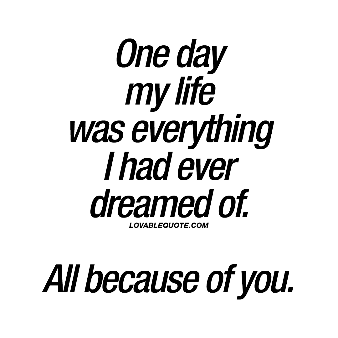 One day my life was everything I had ever dreamed of. All because of you.
