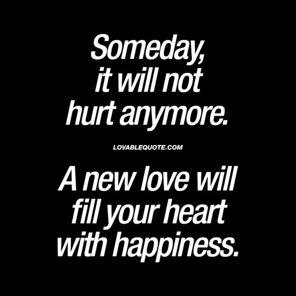 Someday, it will not hurt anymore.